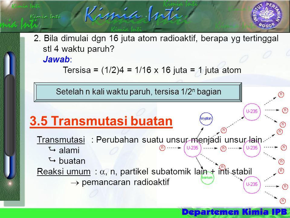 3.5 Transmutasi buatan Transmutasi : Perubahan suatu unsur menjadi unsur lain  alami  buatan Reaksi umum : , n, partikel subatomik lain + inti stab