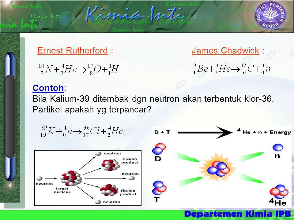 Ernest Rutherford : James Chadwick : Contoh: Bila Kalium-39 ditembak dgn neutron akan terbentuk klor-36. Partikel apakah yg terpancar?