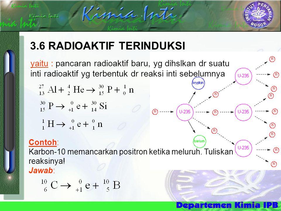 3.6 RADIOAKTIF TERINDUKSI yaitu : pancaran radioaktif baru, yg dihslkan dr suatu inti radioaktif yg terbentuk dr reaksi inti sebelumnya Contoh: Karbon-10 memancarkan positron ketika meluruh.