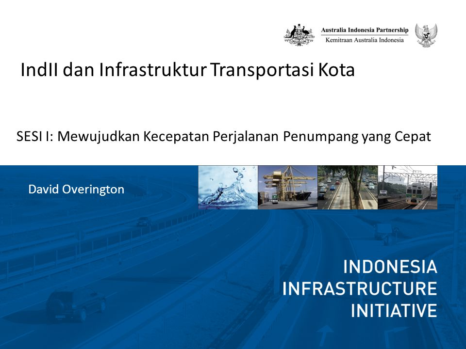 IndII dan Infrastruktur Transportasi Kota SESI I: Mewujudkan Kecepatan Perjalanan Penumpang yang Cepat David Overington