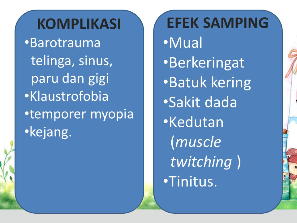 KOMPLIKASI • Barotrauma telinga, sinus, paru dan gigi • Klaustrofobia • temporer myopia • kejang. EFEK SAMPING • Mual • Berkeringat • Batuk kering • S