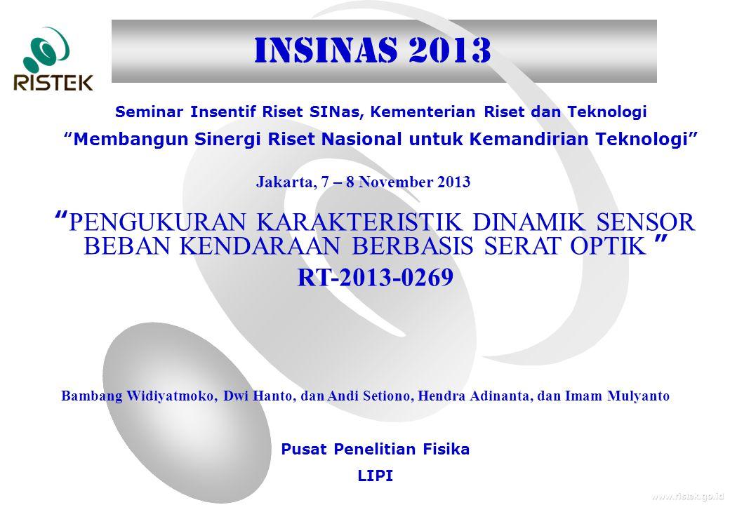 www.ristek.go.id Jakarta, 7 – 8 November 2013 Seminar Insentif Riset SINas, Kementerian Riset dan Teknologi Membangun Sinergi Riset Nasional untuk Kemandirian Teknologi INSINAS 2013 PENGUKURAN KARAKTERISTIK DINAMIK SENSOR BEBAN KENDARAAN BERBASIS SERAT OPTIK RT-2013-0269 Bambang Widiyatmoko, Dwi Hanto, dan Andi Setiono, Hendra Adinanta, dan Imam Mulyanto Pusat Penelitian Fisika LIPI