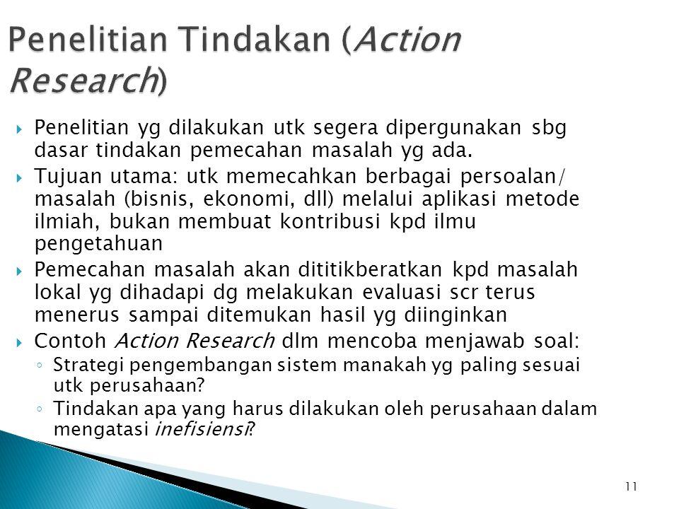 11 Penelitian Tindakan (Action Research)  Penelitian yg dilakukan utk segera dipergunakan sbg dasar tindakan pemecahan masalah yg ada.  Tujuan utama