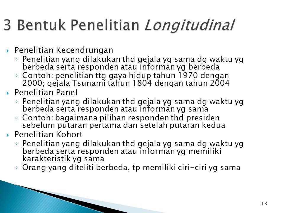 13 3 Bentuk Penelitian Longitudinal  Penelitian Kecendrungan ◦ Penelitian yang dilakukan thd gejala yg sama dg waktu yg berbeda serta responden atau