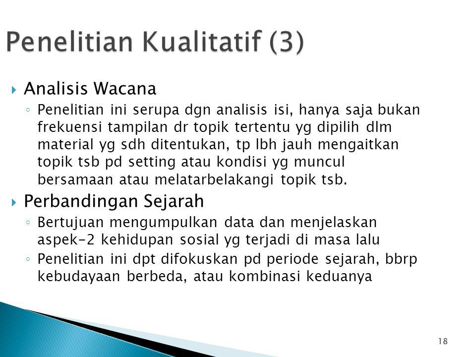 18 Penelitian Kualitatif (3)  Analisis Wacana ◦ Penelitian ini serupa dgn analisis isi, hanya saja bukan frekuensi tampilan dr topik tertentu yg dipi