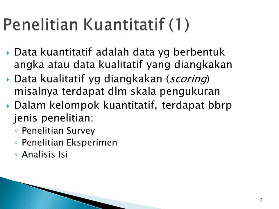 19 Penelitian Kuantitatif (1)  Data kuantitatif adalah data yg berbentuk angka atau data kualitatif yang diangkakan  Data kualitatif yg diangkakan (scoring) misalnya terdapat dlm skala pengukuran  Dalam kelompok kuantitatif, terdapat bbrp jenis penelitian: ◦ Penelitian Survey ◦ Penelitian Eksperimen ◦ Analisis Isi