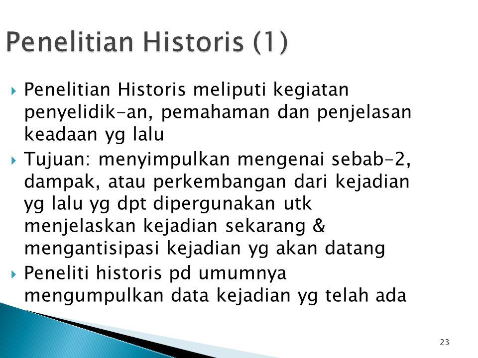23 Penelitian Historis (1)  Penelitian Historis meliputi kegiatan penyelidik-an, pemahaman dan penjelasan keadaan yg lalu  Tujuan: menyimpulkan meng
