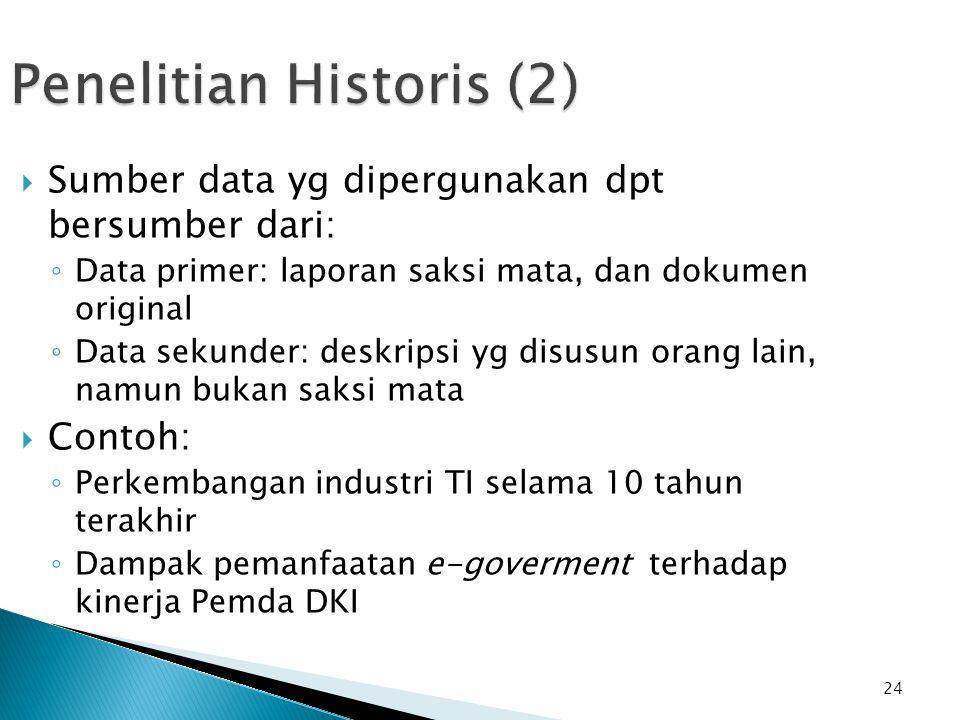 24 Penelitian Historis (2)  Sumber data yg dipergunakan dpt bersumber dari: ◦ Data primer: laporan saksi mata, dan dokumen original ◦ Data sekunder: