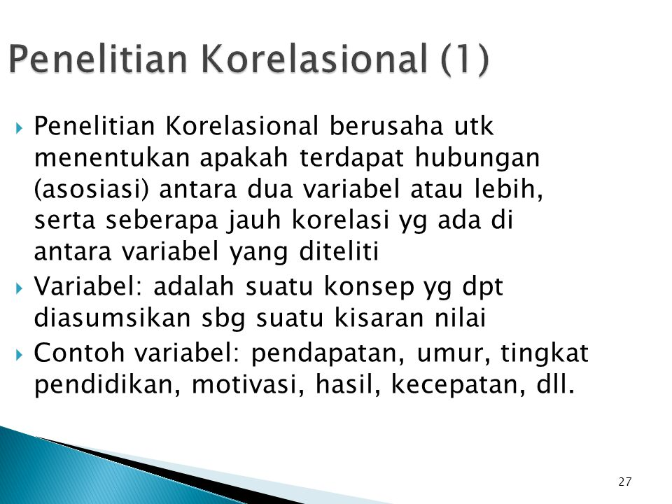 27 Penelitian Korelasional (1)  Penelitian Korelasional berusaha utk menentukan apakah terdapat hubungan (asosiasi) antara dua variabel atau lebih, s