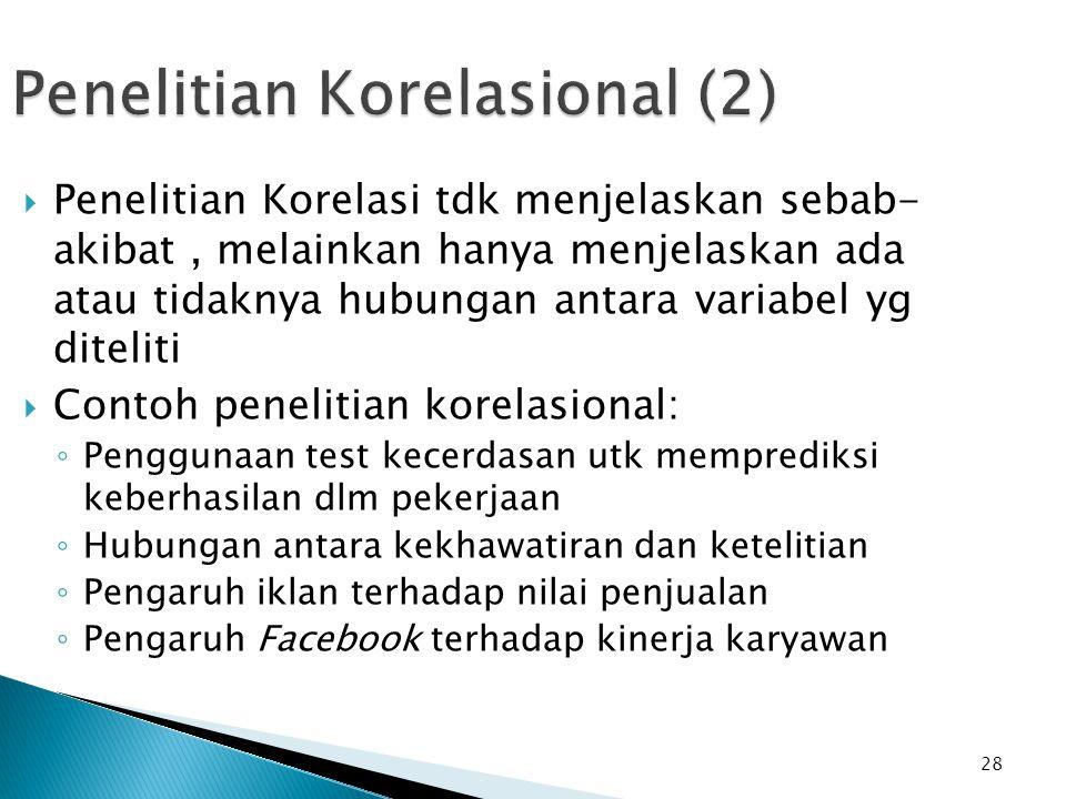 28 Penelitian Korelasional (2)  Penelitian Korelasi tdk menjelaskan sebab- akibat, melainkan hanya menjelaskan ada atau tidaknya hubungan antara vari