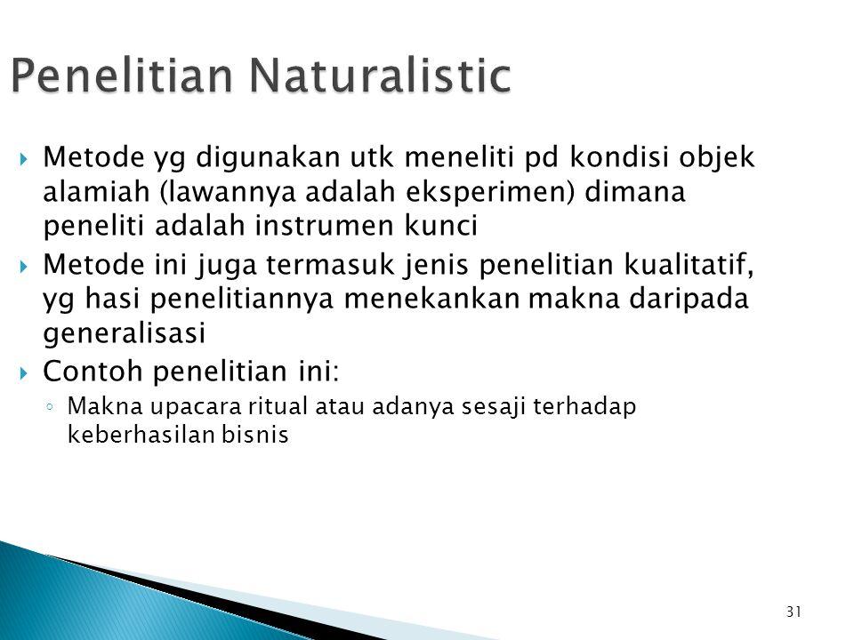 31 Penelitian Naturalistic  Metode yg digunakan utk meneliti pd kondisi objek alamiah (lawannya adalah eksperimen) dimana peneliti adalah instrumen k