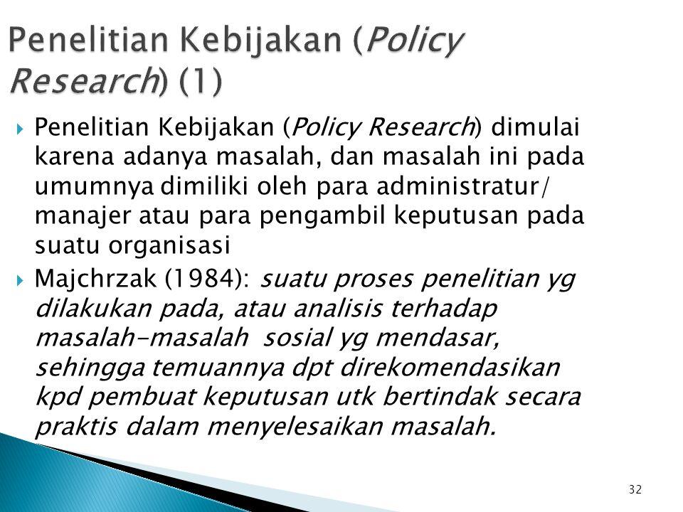 32 Penelitian Kebijakan (Policy Research) (1)  Penelitian Kebijakan (Policy Research) dimulai karena adanya masalah, dan masalah ini pada umumnya dimiliki oleh para administratur/ manajer atau para pengambil keputusan pada suatu organisasi  Majchrzak (1984): suatu proses penelitian yg dilakukan pada, atau analisis terhadap masalah-masalah sosial yg mendasar, sehingga temuannya dpt direkomendasikan kpd pembuat keputusan utk bertindak secara praktis dalam menyelesaikan masalah.