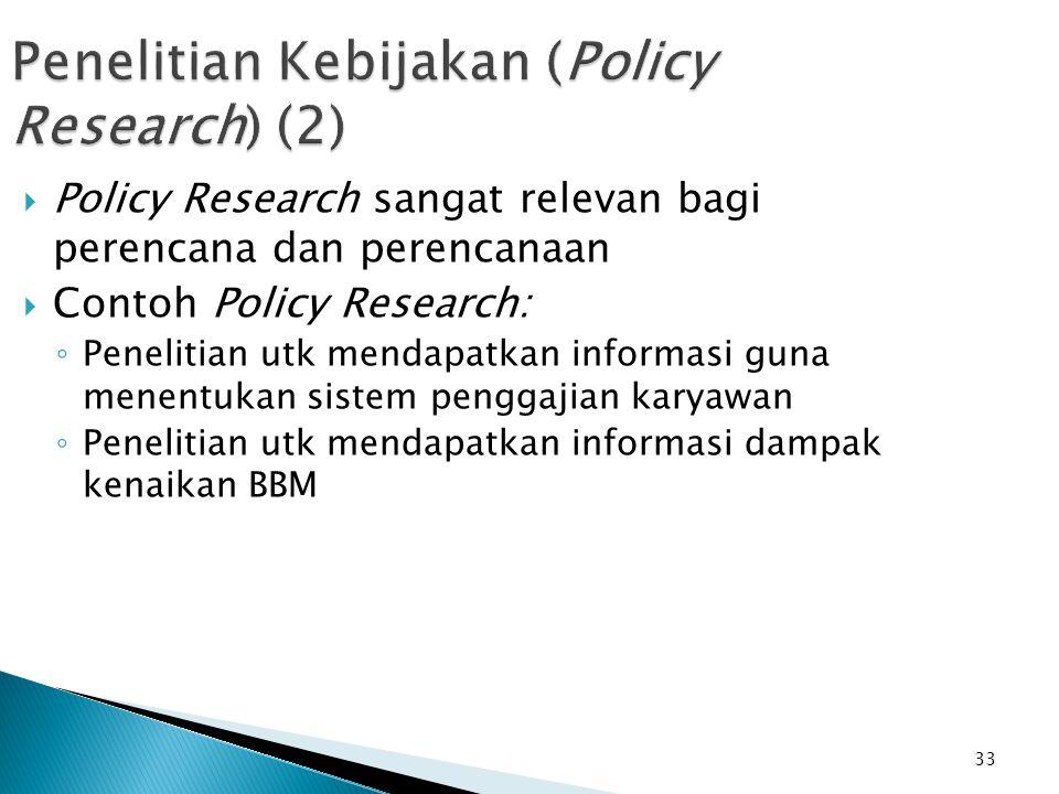 33 Penelitian Kebijakan (Policy Research) (2)  Policy Research sangat relevan bagi perencana dan perencanaan  Contoh Policy Research: ◦ Penelitian utk mendapatkan informasi guna menentukan sistem penggajian karyawan ◦ Penelitian utk mendapatkan informasi dampak kenaikan BBM
