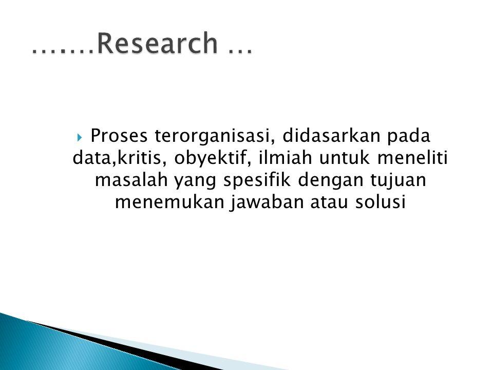  Proses terorganisasi, didasarkan pada data,kritis, obyektif, ilmiah untuk meneliti masalah yang spesifik dengan tujuan menemukan jawaban atau solusi