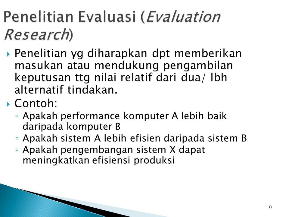 9 Penelitian Evaluasi (Evaluation Research)  Penelitian yg diharapkan dpt memberikan masukan atau mendukung pengambilan keputusan ttg nilai relatif dari dua/ lbh alternatif tindakan.