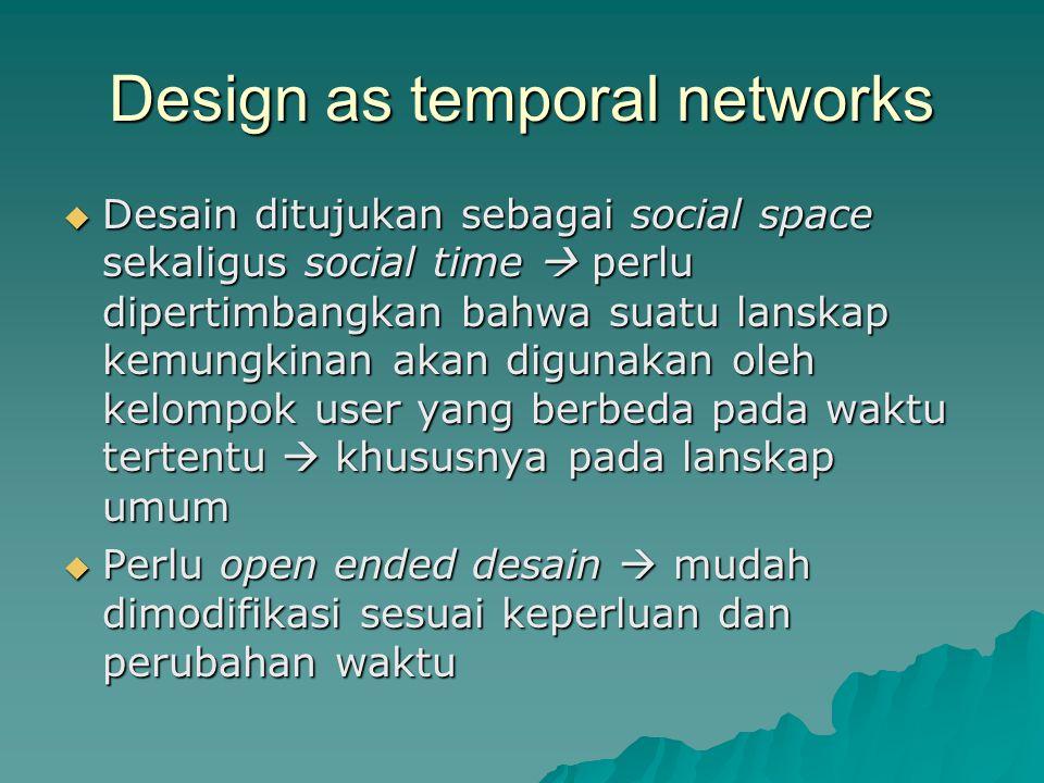 Design as temporal networks  Desain ditujukan sebagai social space sekaligus social time  perlu dipertimbangkan bahwa suatu lanskap kemungkinan akan