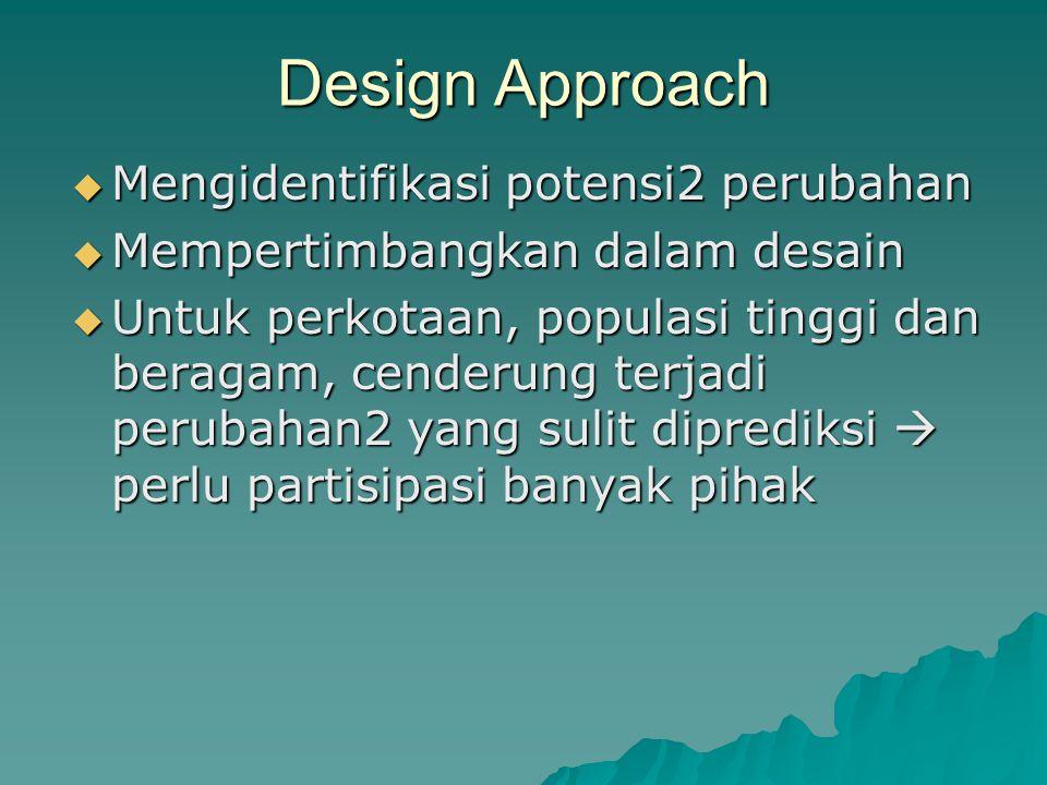 Design Approach  Mengidentifikasi potensi2 perubahan  Mempertimbangkan dalam desain  Untuk perkotaan, populasi tinggi dan beragam, cenderung terjad