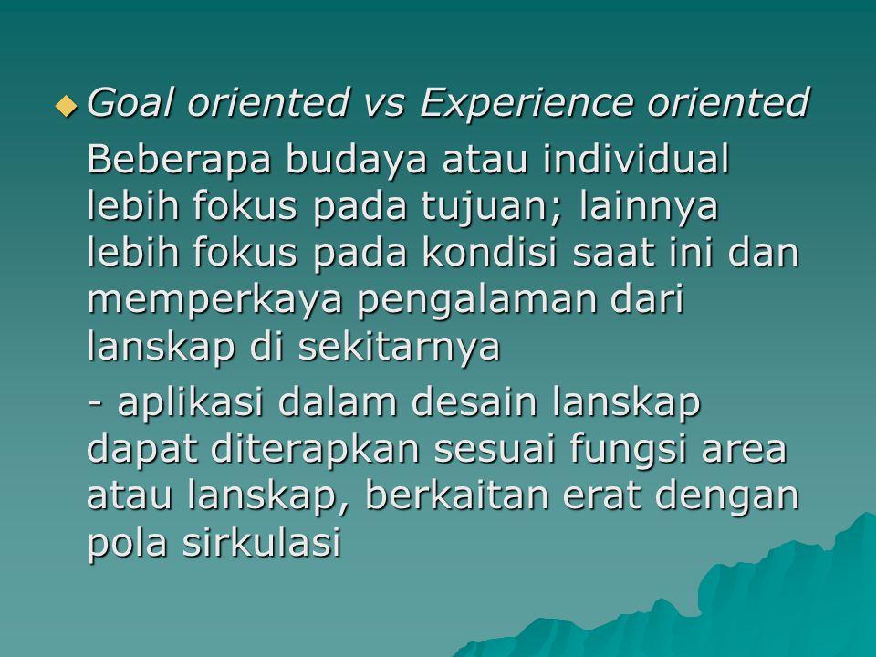  Goal oriented vs Experience oriented Beberapa budaya atau individual lebih fokus pada tujuan; lainnya lebih fokus pada kondisi saat ini dan memperka