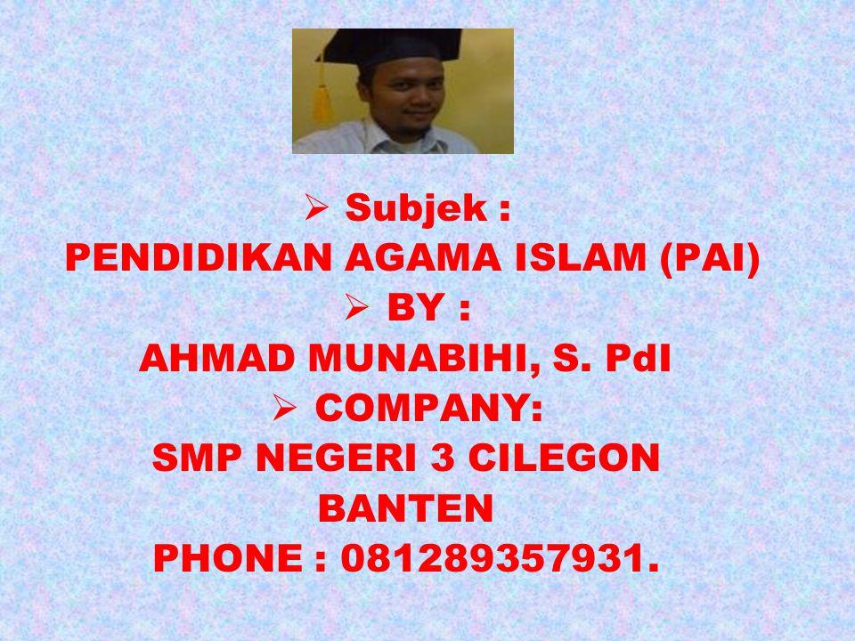  Subjek : PENDIDIKAN AGAMA ISLAM (PAI)  BY : AHMAD MUNABIHI, S. PdI  COMPANY: SMP NEGERI 3 CILEGON BANTEN PHONE : 081289357931.