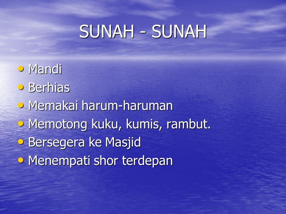 SUNAH - SUNAH • Mandi • Berhias • Memakai harum-haruman • Memotong kuku, kumis, rambut. • Bersegera ke Masjid • Menempati shor terdepan