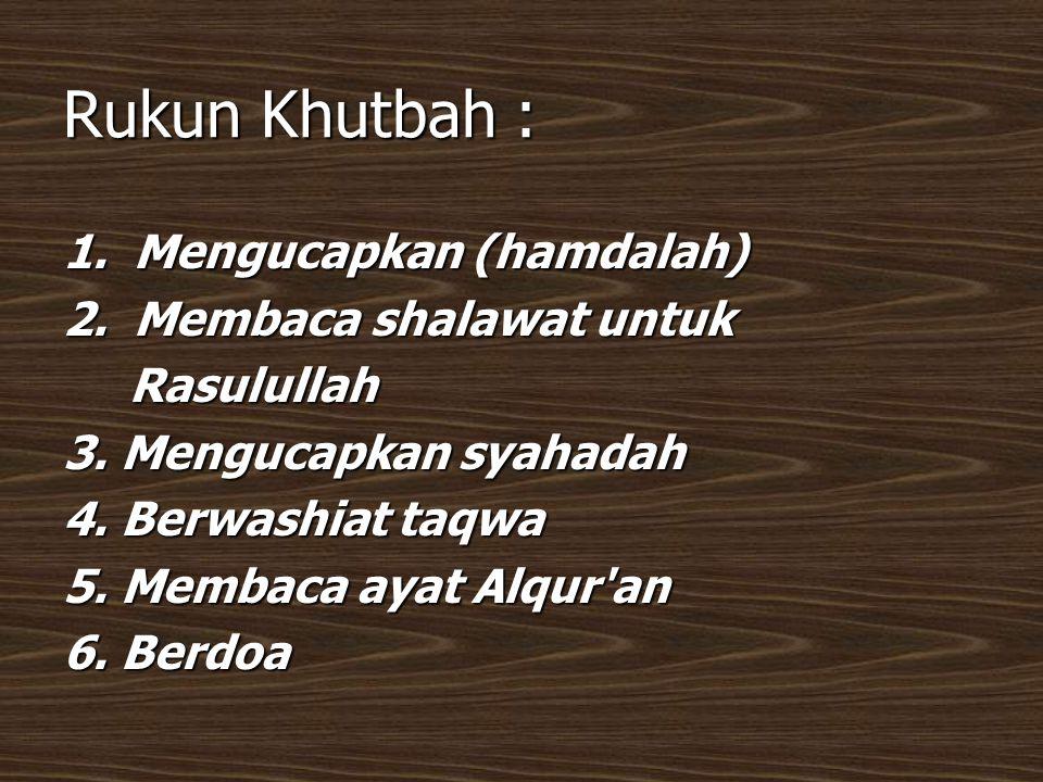 Rukun Khutbah : 1. Mengucapkan (hamdalah) 2. Membaca shalawat untuk Rasulullah Rasulullah 3. Mengucapkan syahadah 4. Berwashiat taqwa 5. Membaca ayat