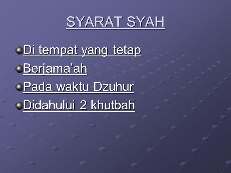 SYARAT SYAH Di tempat yang tetap Berjama'ah Pada waktu Dzuhur Didahului 2 khutbah