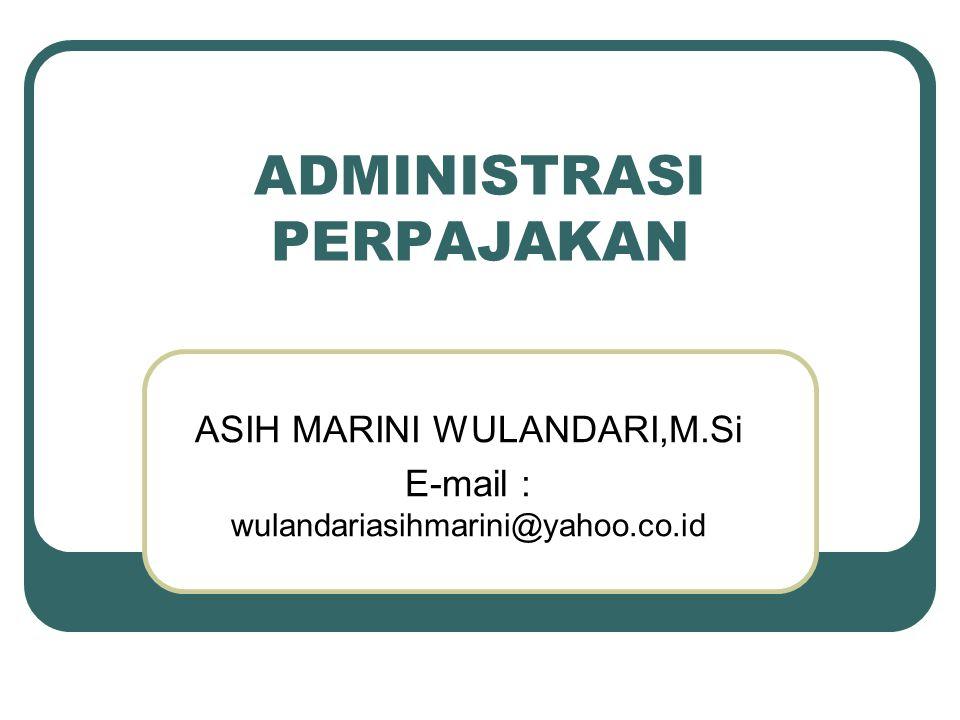 ADMINISTRASI PERPAJAKAN ASIH MARINI WULANDARI,M.Si E-mail : wulandariasihmarini@yahoo.co.id