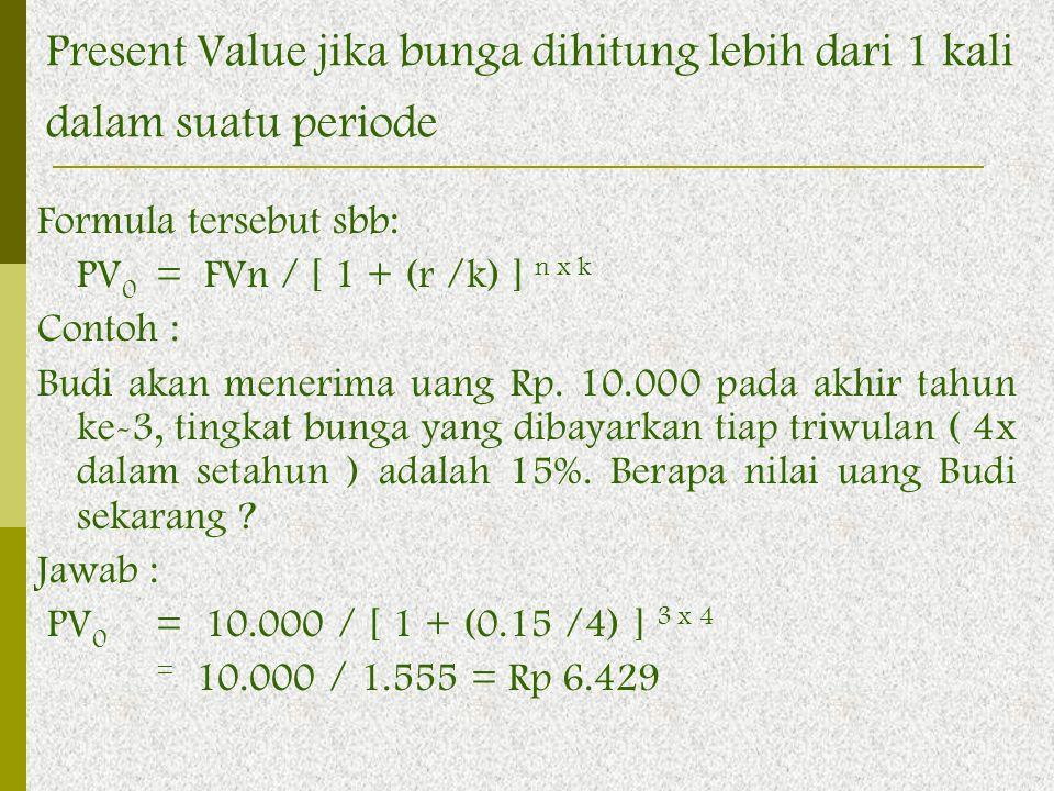 Formula tersebut sbb: PV 0 = FVn / [ 1 + (r /k) ] n x k Contoh : Budi akan menerima uang Rp. 10.000 pada akhir tahun ke-3, tingkat bunga yang dibayark