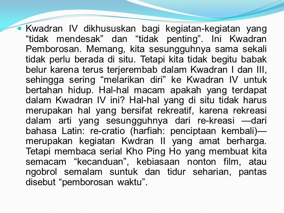 """ Kwadran IV dikhususkan bagi kegiatan-kegiatan yang """"tidak mendesak"""" dan """"tidak penting"""". Ini Kwadran Pemborosan. Memang, kita sesungguhnya sama seka"""