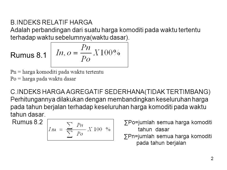 2 B.INDEKS RELATIF HARGA Adalah perbandingan dari suatu harga komoditi pada waktu tertentu terhadap waktu sebelumnya(waktu dasar). Rumus 8.1 Pn = harg