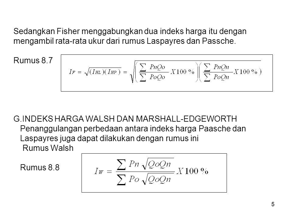 5 Sedangkan Fisher menggabungkan dua indeks harga itu dengan mengambil rata-rata ukur dari rumus Laspayres dan Passche. Rumus 8.7 G.INDEKS HARGA WALSH