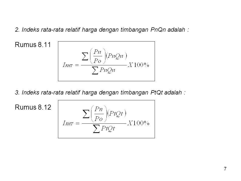 7 2. Indeks rata-rata relatif harga dengan timbangan PnQn adalah : Rumus 8.11 3. Indeks rata-rata relatif harga dengan timbangan PtQt adalah : Rumus 8