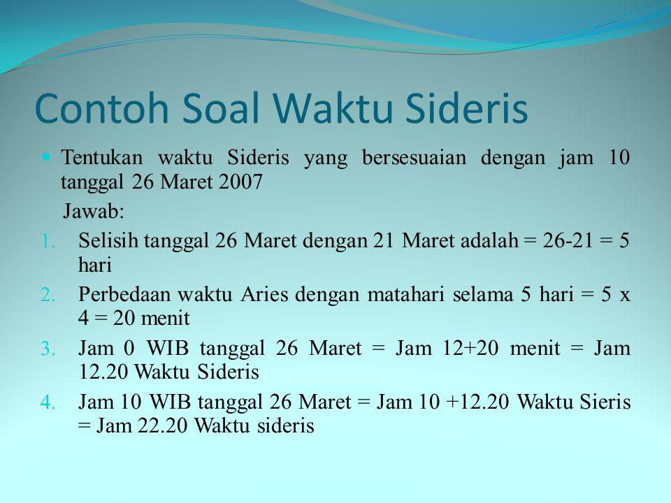 Contoh Soal Waktu Sideris  Tentukan waktu Sideris yang bersesuaian dengan jam 10 tanggal 26 Maret 2007 Jawab: 1.