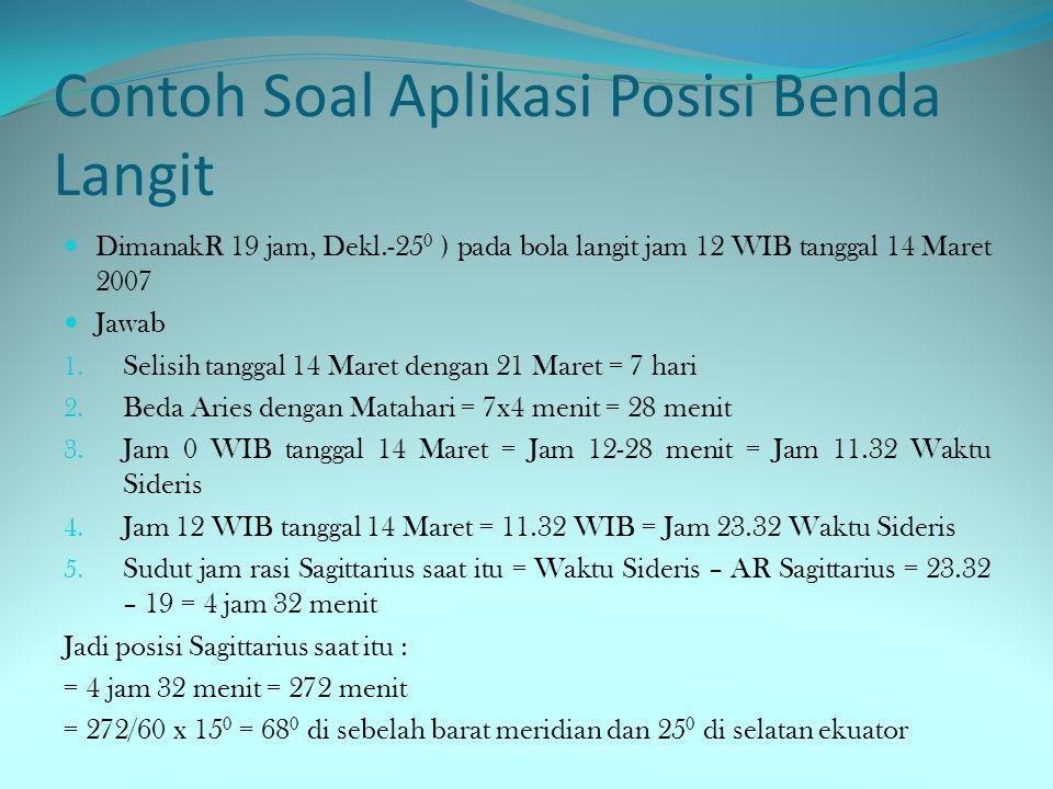 Contoh Soal Aplikasi Posisi Benda Langit  DimanakR 19 jam, Dekl.-25 0 ) pada bola langit jam 12 WIB tanggal 14 Maret 2007  Jawab 1.