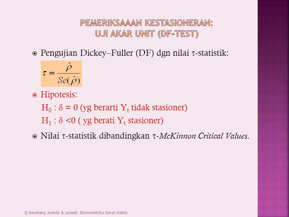  Pengujian Dickey–Fuller (DF) dgn nilai  -statistik:  Hipotesis: H 0 :  = 0 (yg berarti Y t tidak stasioner) H 1 :  <0 ( yg berati Y t stasioner)