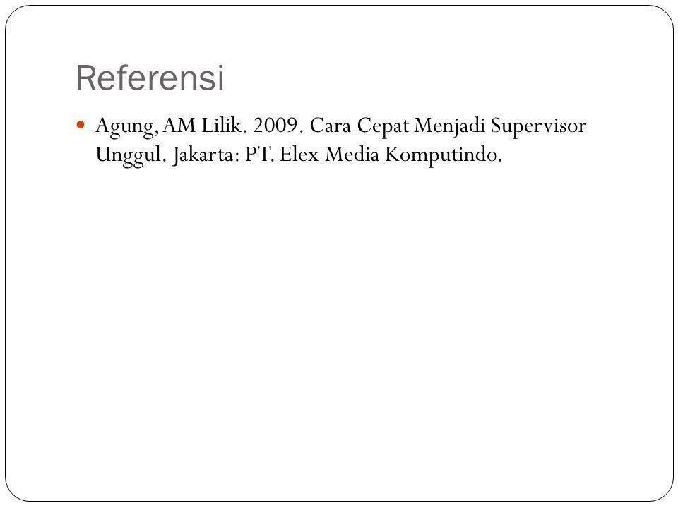 Referensi  Agung, AM Lilik. 2009. Cara Cepat Menjadi Supervisor Unggul. Jakarta: PT. Elex Media Komputindo.