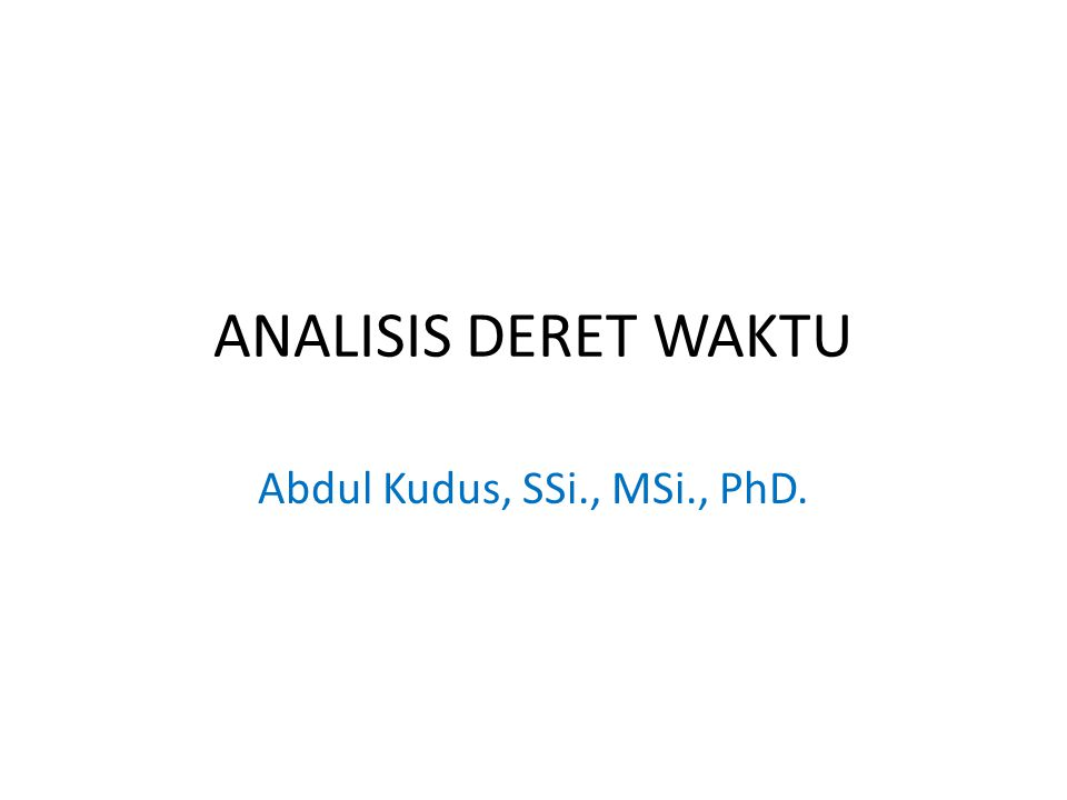 ANALISIS DERET WAKTU Abdul Kudus, SSi., MSi., PhD.