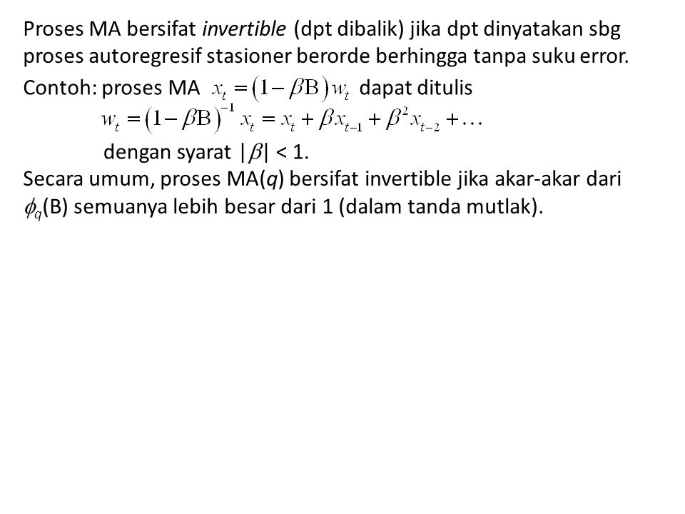 Proses MA bersifat invertible (dpt dibalik) jika dpt dinyatakan sbg proses autoregresif stasioner berorde berhingga tanpa suku error. Contoh: proses M