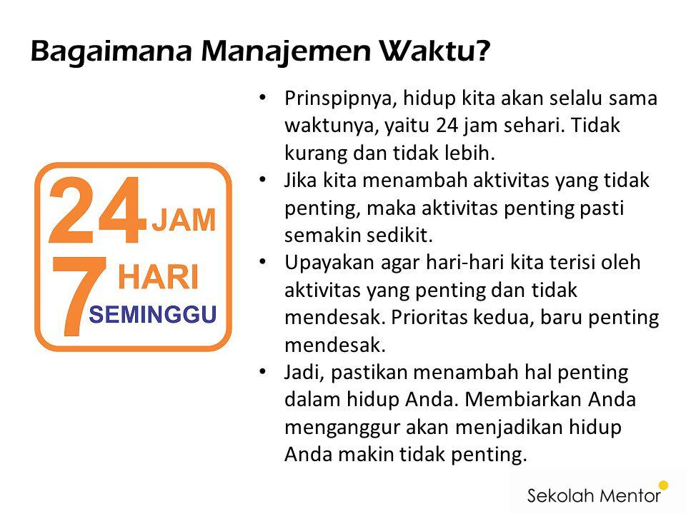 Bagaimana Manajemen Waktu? • Prinspipnya, hidup kita akan selalu sama waktunya, yaitu 24 jam sehari. Tidak kurang dan tidak lebih. • Jika kita menamba
