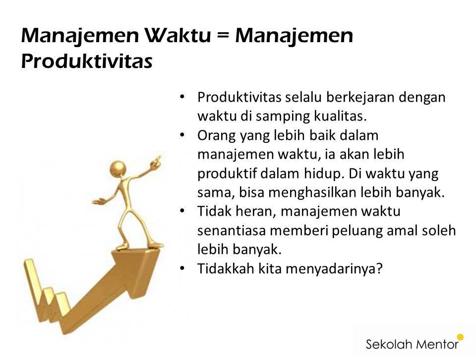 Manajemen Waktu = Manajemen Produktivitas • Produktivitas selalu berkejaran dengan waktu di samping kualitas. • Orang yang lebih baik dalam manajemen