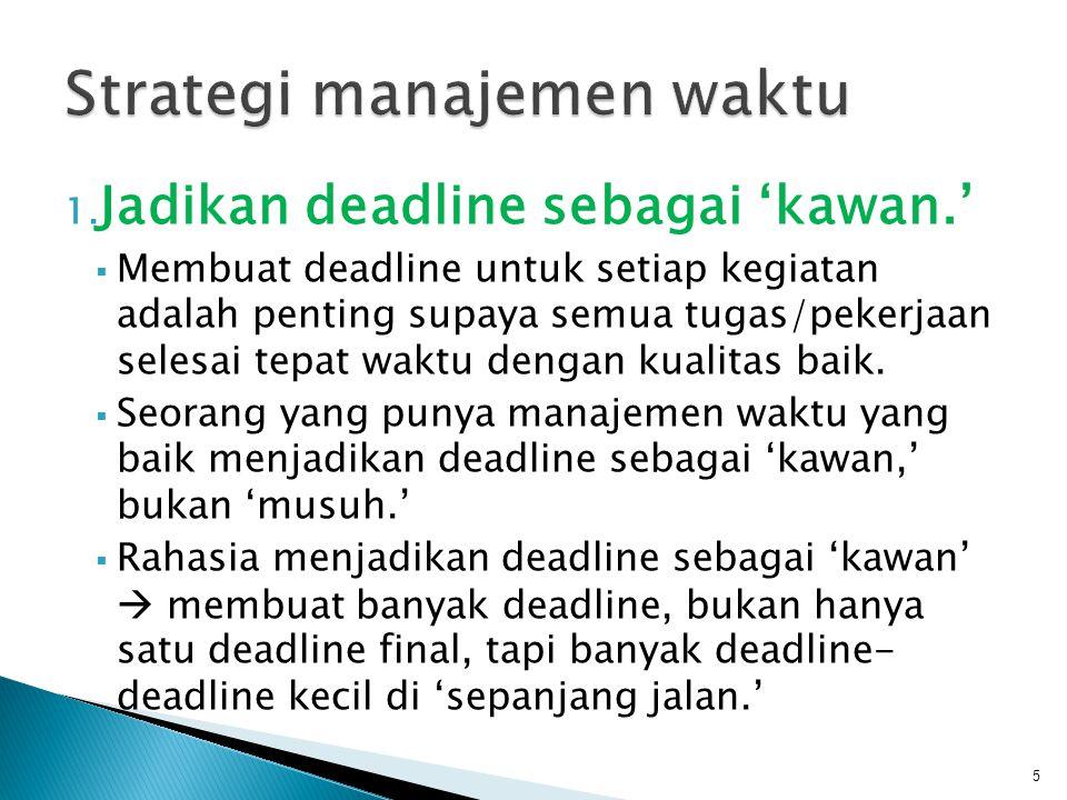 1. Jadikan deadline sebagai 'kawan.'  Membuat deadline untuk setiap kegiatan adalah penting supaya semua tugas/pekerjaan selesai tepat waktu dengan k