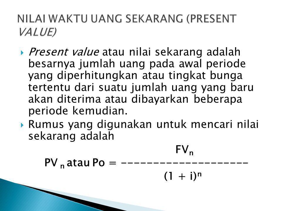  Present value atau nilai sekarang adalah besarnya jumlah uang pada awal periode yang diperhitungkan atau tingkat bunga tertentu dari suatu jumlah ua