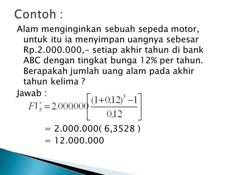 Alam menginginkan sebuah sepeda motor, untuk itu ia menyimpan uangnya sebesar Rp.2.000.000,- setiap akhir tahun di bank ABC dengan tingkat bunga 12% p