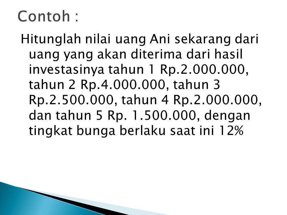 Hitunglah nilai uang Ani sekarang dari uang yang akan diterima dari hasil investasinya tahun 1 Rp.2.000.000, tahun 2 Rp.4.000.000, tahun 3 Rp.2.500.00