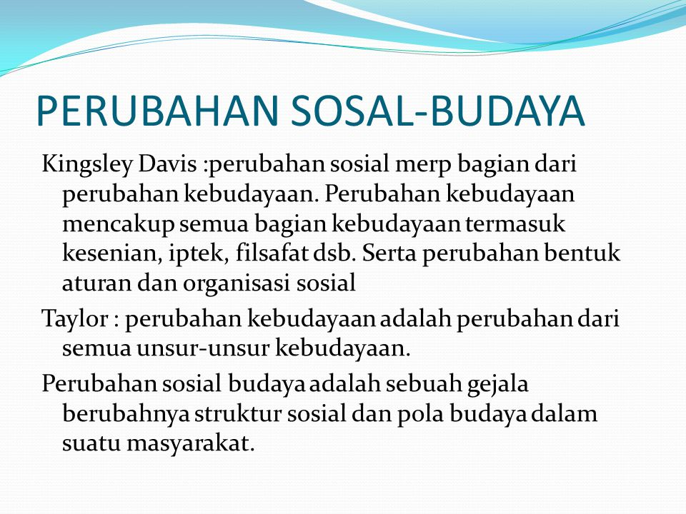 PERUBAHAN SOSAL-BUDAYA Kingsley Davis :perubahan sosial merp bagian dari perubahan kebudayaan. Perubahan kebudayaan mencakup semua bagian kebudayaan t