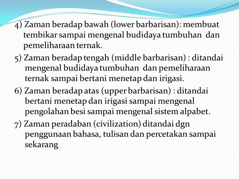 4) Zaman beradap bawah (lower barbarisan): membuat tembikar sampai mengenal budidaya tumbuhan dan pemeliharaan ternak. 5) Zaman beradap tengah (middle