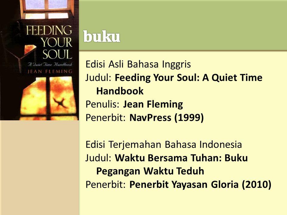 Edisi Asli Bahasa Inggris Judul: Feeding Your Soul: A Quiet Time Handbook Penulis: Jean Fleming Penerbit: NavPress (1999) Edisi Terjemahan Bahasa Indonesia Judul: Waktu Bersama Tuhan: Buku Pegangan Waktu Teduh Penerbit: Penerbit Yayasan Gloria (2010)