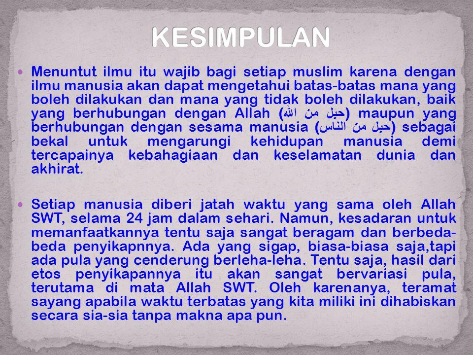  Menuntut ilmu itu wajib bagi setiap muslim karena dengan ilmu manusia akan dapat mengetahui batas-batas mana yang boleh dilakukan dan mana yang tida