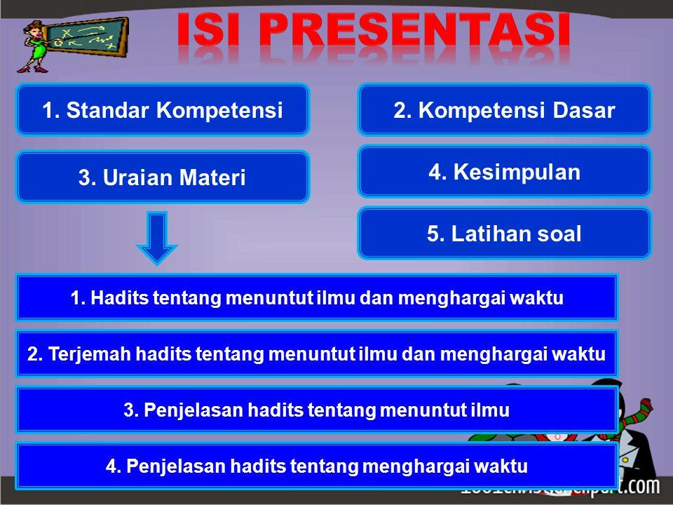 1. Standar Kompetensi2. Kompetensi Dasar 3. Uraian Materi 1. Hadits tentang menuntut ilmu dan menghargai waktu 2. Terjemah hadits tentang menuntut ilm