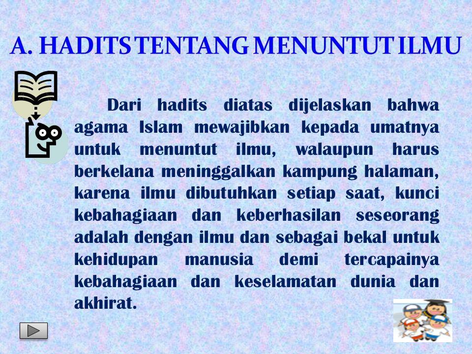 Dari hadits diatas dijelaskan bahwa agama Islam mewajibkan kepada umatnya untuk menuntut ilmu, walaupun harus berkelana meninggalkan kampung halaman,